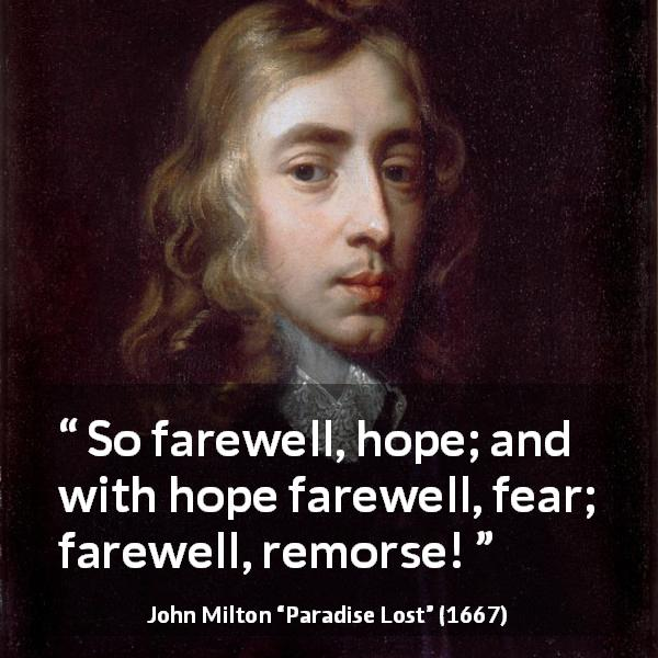 John Milton quote about fear from Paradise Lost (1667) - So farewell, hope; and with hope farewell, fear; farewell, remorse!