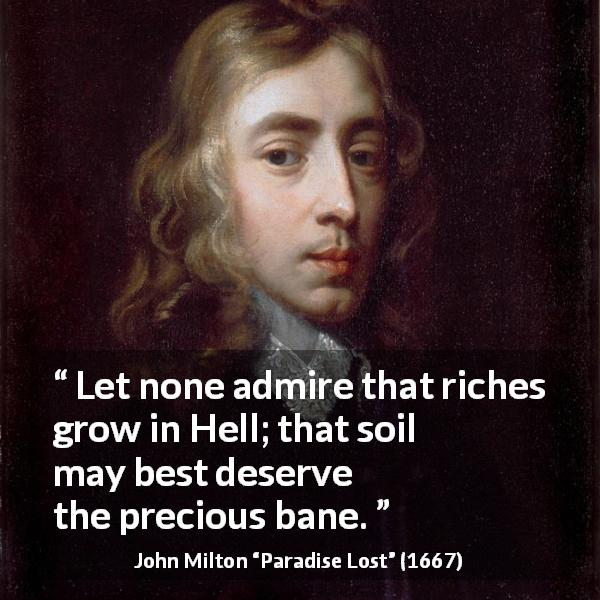 "John Milton about hell (""Paradise Lost"", 1667) - Let none admire that riches grow in Hell; that soil may best deserve the precious bane."