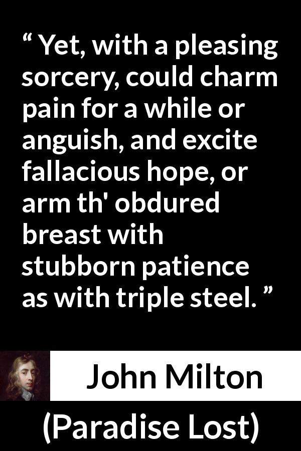 John Milton - Paradise Lost - Yet, with a pleasing sorcery, could charm pain for a while or anguish, and excite fallacious hope, or arm th' obdured breast with stubborn patience as with triple steel.