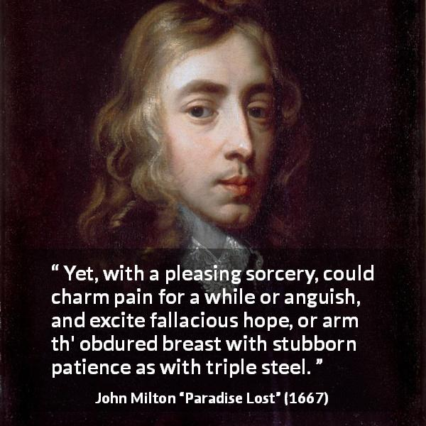 John Milton quote about hope from Paradise Lost (1667) - Yet, with a pleasing sorcery, could charm pain for a while or anguish, and excite fallacious hope, or arm th' obdured breast with stubborn patience as with triple steel.