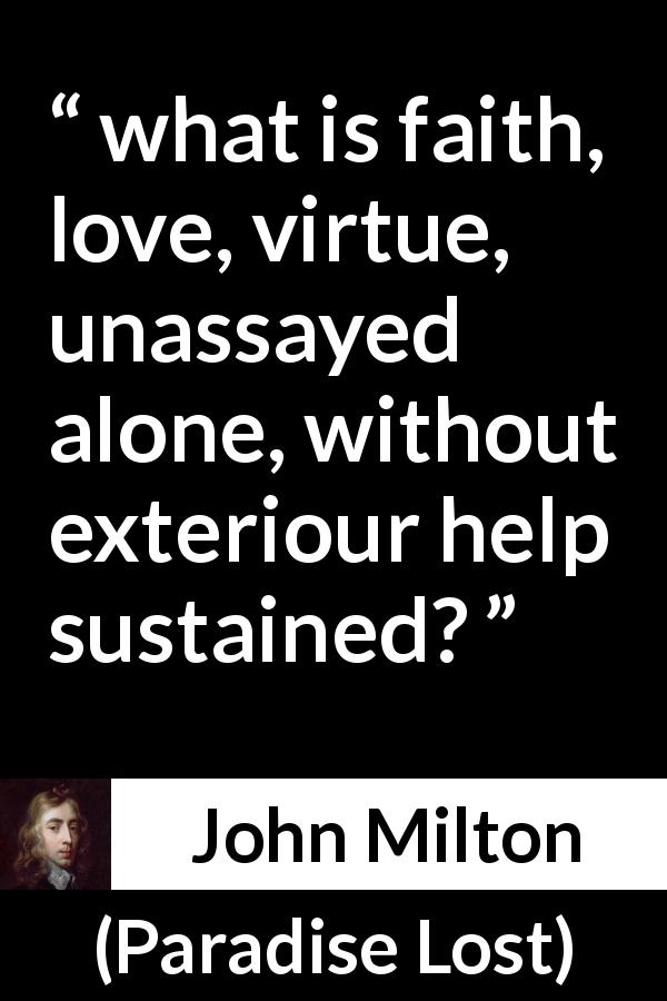 John Milton quote about love from Paradise Lost (1667) - And what is faith, love, virtue, unassayed alone, without exteriour help sustained?