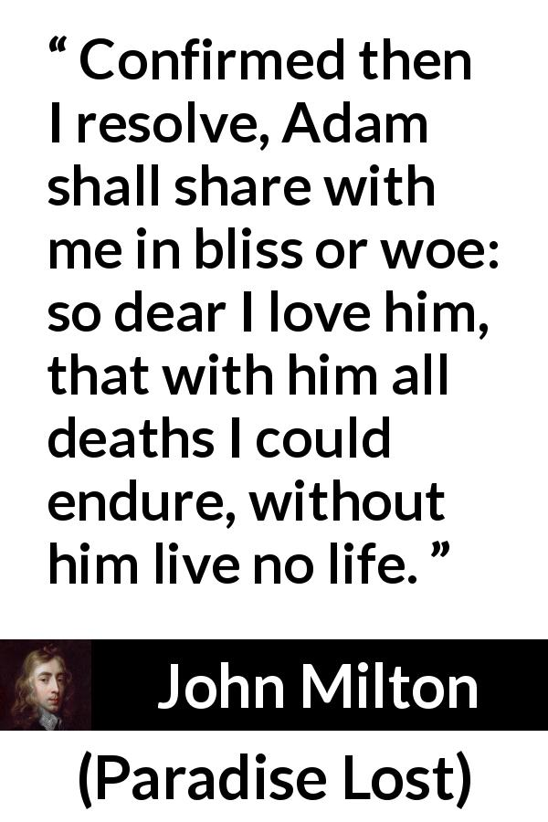 John Milton quote about love from Paradise Lost (1667) - Confirmed then I resolve, Adam shall share with me in bliss or woe: so dear I love him, that with him all deaths I could endure, without him live no life.