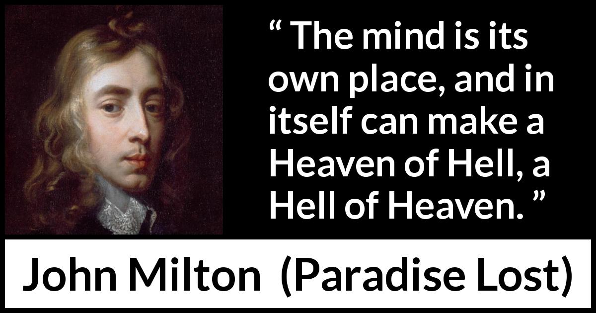 "John Milton about mind (""Paradise Lost"", 1667) - The mind is its own place, and in itself can make a Heaven of Hell, a Hell of Heaven."