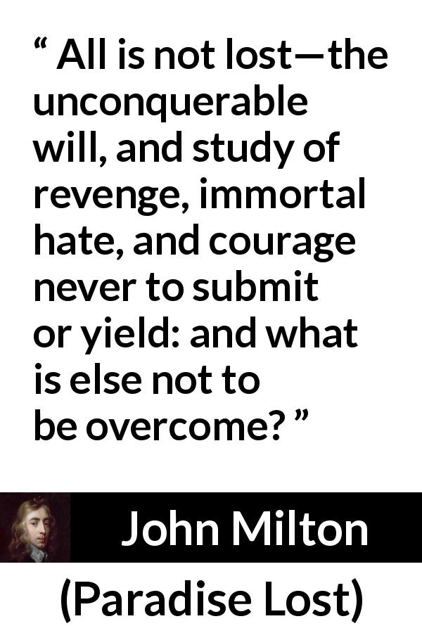 "John Milton about revenge (""Paradise Lost"", 1667) - All is not lost—the unconquerable will, and study of revenge, immortal hate, and courage never to submit or yield: and what is else not to be overcome?"
