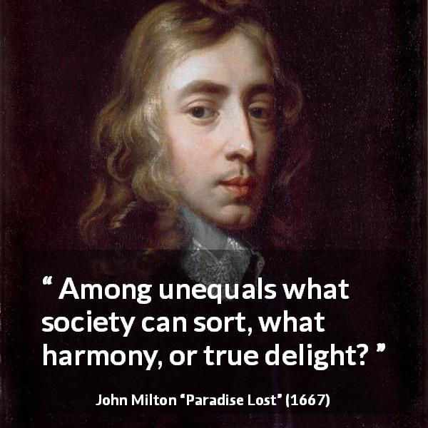 "John Milton about society (""Paradise Lost"", 1667) - Among unequals what society can sort, what harmony, or true delight?"