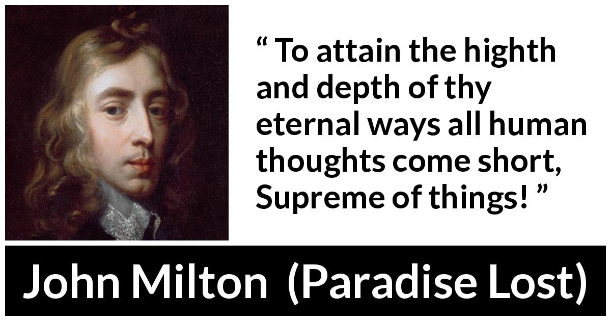 "John Milton about thought (""Paradise Lost"", 1667) - To attain the highth and depth of thy eternal ways all human thoughts come short, Supreme of things!"