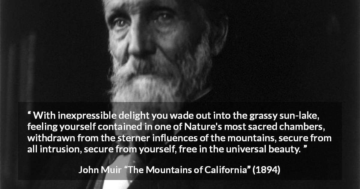 "John Muir about beauty (""The Mountains of California"", 1894) - With inexpressible delight you wade out into the grassy sun-lake, feeling yourself contained in one of Nature's most sacred chambers, withdrawn from the sterner influences of the mountains, secure from all intrusion, secure from yourself, free in the universal beauty."