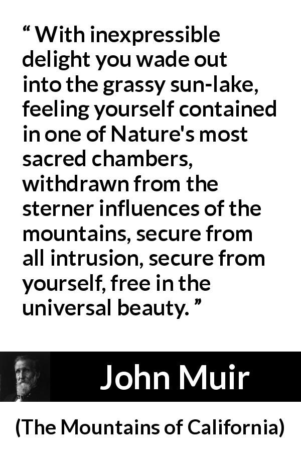 John Muir quote about beauty from The Mountains of California (1894) - With inexpressible delight you wade out into the grassy sun-lake, feeling yourself contained in one of Nature's most sacred chambers, withdrawn from the sterner influences of the mountains, secure from all intrusion, secure from yourself, free in the universal beauty.