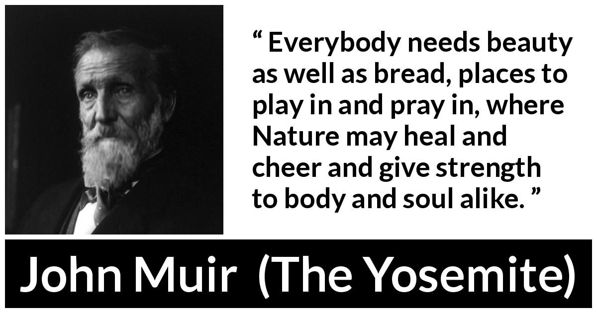 "John Muir about beauty (""The Yosemite"", 1912) - Everybody needs beauty as well as bread, places to play in and pray in, where Nature may heal and cheer and give strength to body and soul alike."