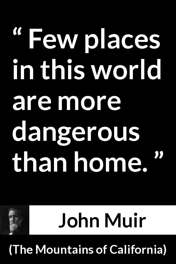 "John Muir about danger (""The Mountains of California"", 1894) - Few places in this world are more dangerous than home."