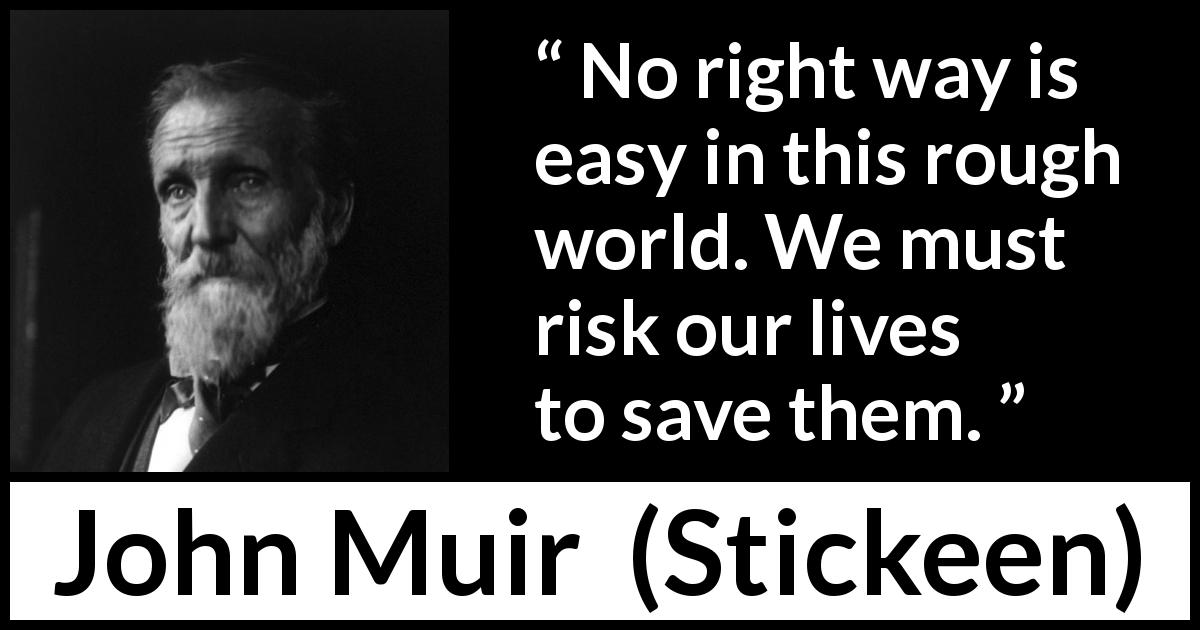 John Muir quote about life from Stickeen (1897) - No right way is easy in this rough world. We must risk our lives to save them.