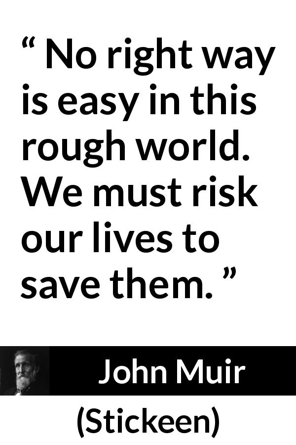 John Muir - Stickeen - No right way is easy in this rough world. We must risk our lives to save them.