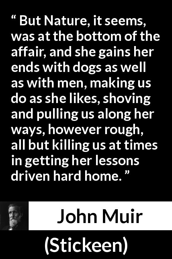 John Muir - Stickeen - But Nature, it seems, was at the bottom of the affair, and she gains her ends with dogs as well as with men, making us do as she likes, shoving and pulling us along her ways, however rough, all but killing us at times in getting her lessons driven hard home.