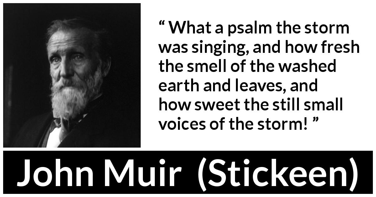 John Muir quote about nature from Stickeen (1897) - What a psalm the storm was singing, and how fresh the smell of the washed earth and leaves, and how sweet the still small voices of the storm!