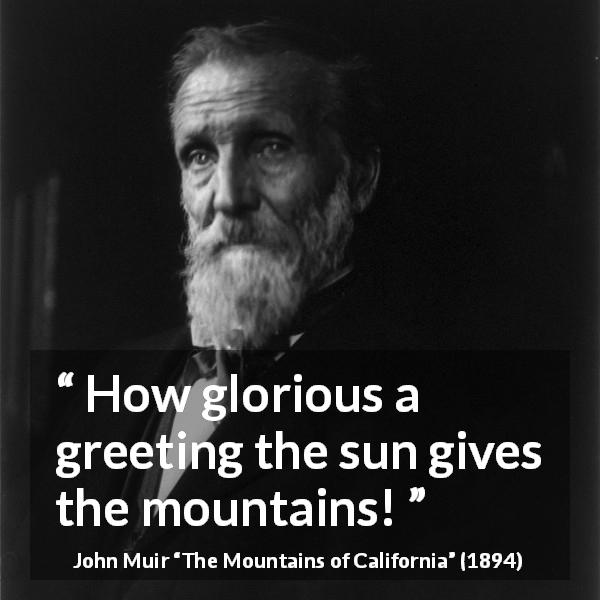 "John Muir about nature (""The Mountains of California"", 1894) - How glorious a greeting the sun gives the mountains!"