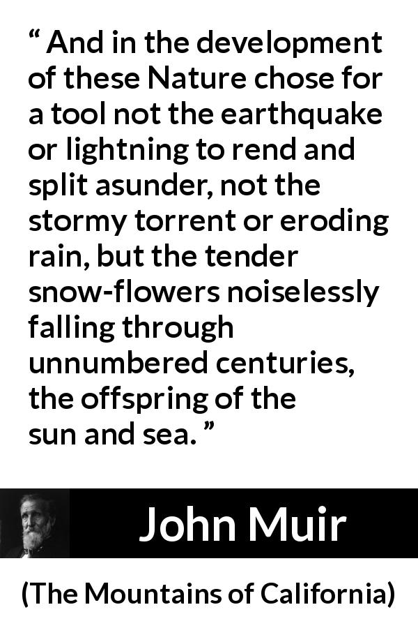 John Muir quote about time from The Mountains of California (1894) - And in the development of these Nature chose for a tool not the earthquake or lightning to rend and split asunder, not the stormy torrent or eroding rain, but the tender snow-flowers noiselessly falling through unnumbered centuries, the offspring of the sun and sea.