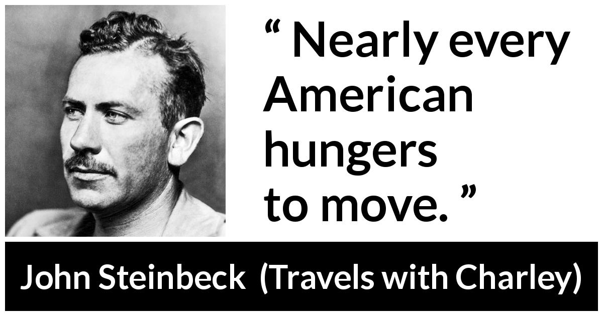 "John Steinbeck about America (""Travels with Charley"", 1962) - Nearly every American hungers to move."