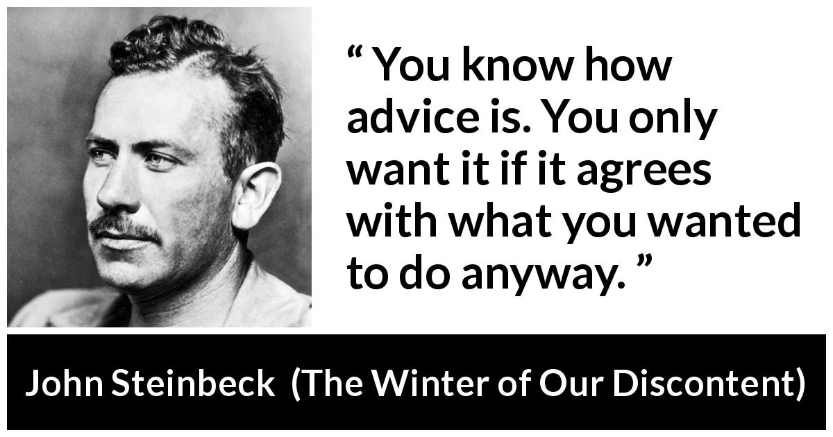 "John Steinbeck about advice (""The Winter of Our Discontent"", 1961) - You know how advice is. You only want it if it agrees with what you wanted to do anyway."