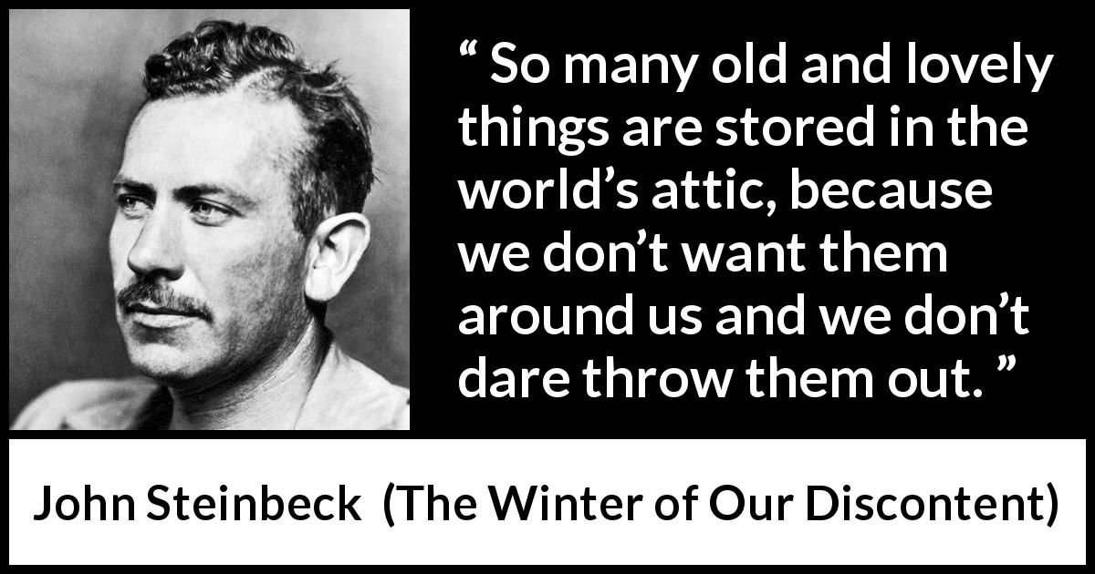 John Steinbeck quote about age from The Winter of Our Discontent (1961) - So many old and lovely things are stored in the world's attic, because we don't want them around us and we don't dare throw them out.
