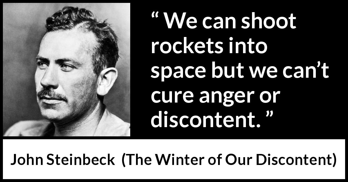 "John Steinbeck about anger (""The Winter of Our Discontent"", 1961) - We can shoot rockets into space but we can't cure anger or discontent."