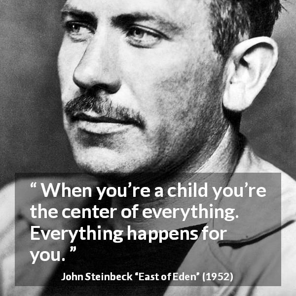 "John Steinbeck about children (""East of Eden"", 1952) - When you're a child you're the center of everything. Everything happens for you."