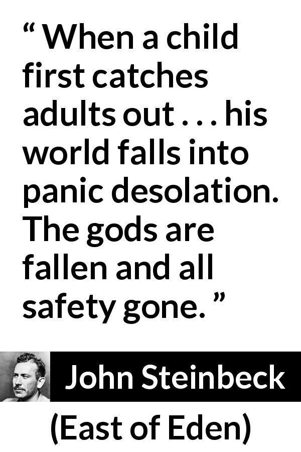 "John Steinbeck about children (""East of Eden"", 1952) - When a child first catches adults out . . . his world falls into panic desolation. The gods are fallen and all safety gone."