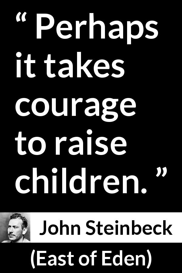 "John Steinbeck about courage (""East of Eden"", 1952) - Perhaps it takes courage to raise children."