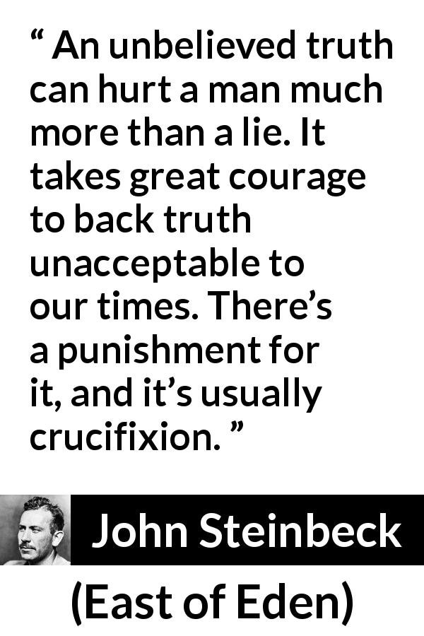 "John Steinbeck about courage (""East of Eden"", 1952) - An unbelieved truth can hurt a man much more than a lie. It takes great courage to back truth unacceptable to our times. There's a punishment for it, and it's usually crucifixion."