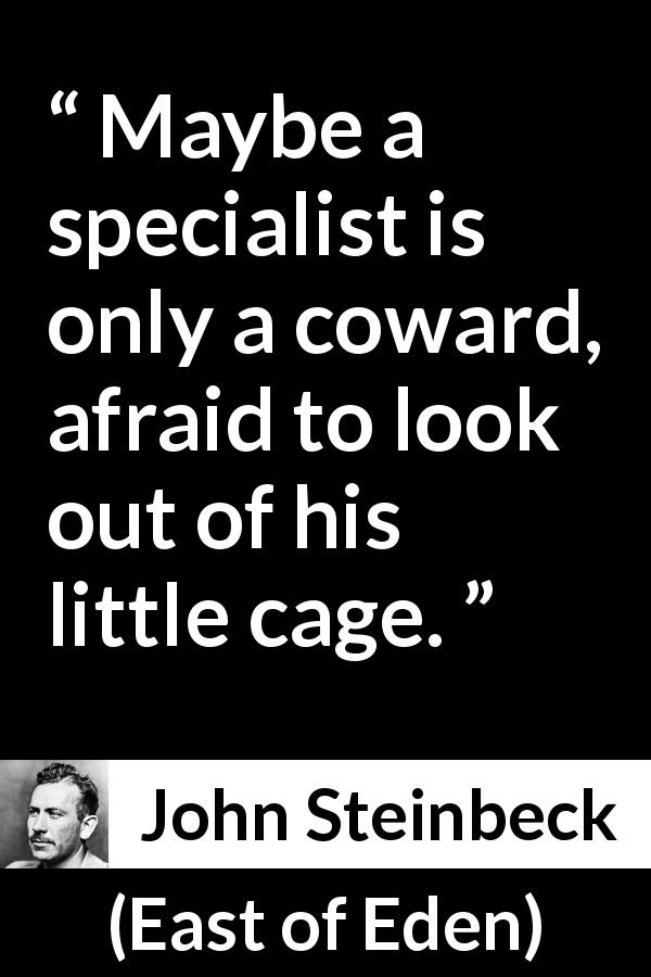 "John Steinbeck about cowardice (""East of Eden"", 1952) - Maybe a specialist is only a coward, afraid to look out of his little cage."