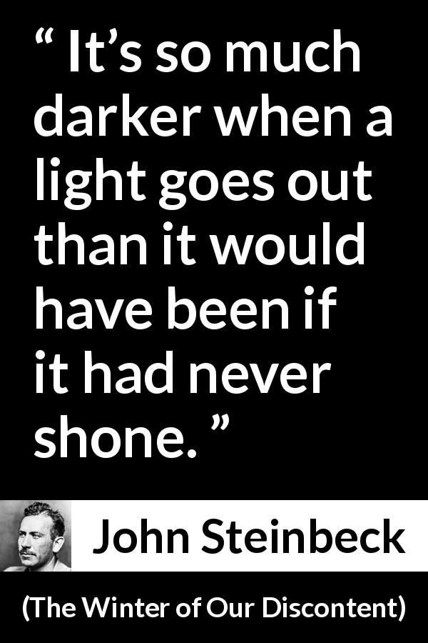 "John Steinbeck about darkness (""The Winter of Our Discontent"", 1961) - It's so much darker when a light goes out than it would have been if it had never shone."