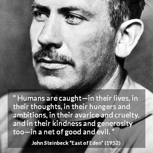 "John Steinbeck about evil (""East of Eden"", 1952) - Humans are caught—in their lives, in their thoughts, in their hungers and ambitions, in their avarice and cruelty, and in their kindness and generosity too—in a net of good and evil."