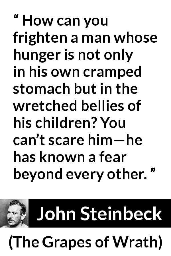 "John Steinbeck about fear (""The Grapes of Wrath"", 1939) - How can you frighten a man whose hunger is not only in his own cramped stomach but in the wretched bellies of his children? You can't scare him—he has known a fear beyond every other."