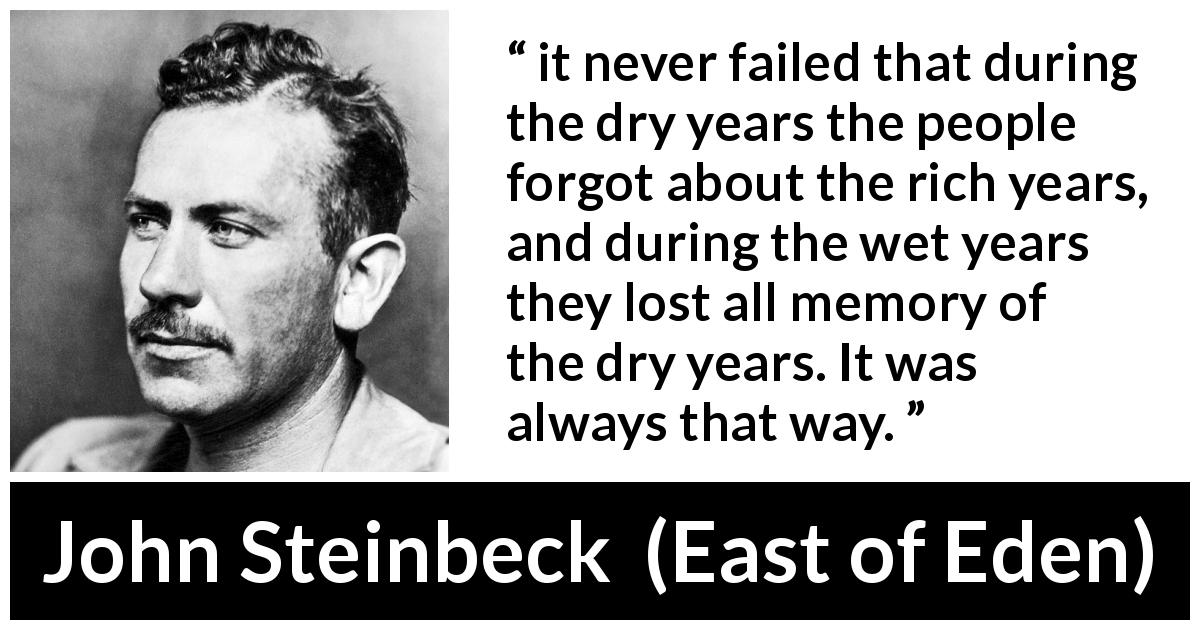 "John Steinbeck about forgetting (""East of Eden"", 1952) - it never failed that during the dry years the people forgot about the rich years, and during the wet years they lost all memory of the dry years. It was always that way."