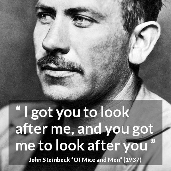 "John Steinbeck about friendship (""Of Mice and Men"", 1937) - I got you to look after me, and you got me to look after you"