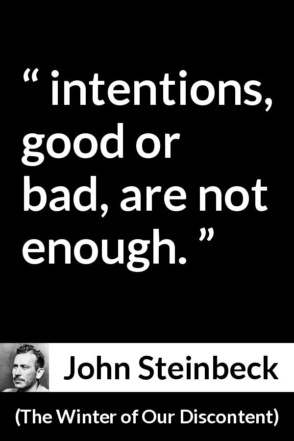 "John Steinbeck about goodness (""The Winter of Our Discontent"", 1961) - intentions, good or bad, are not enough."