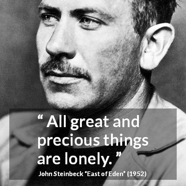 "John Steinbeck about greatness (""East of Eden"", 1952) - All great and precious things are lonely."
