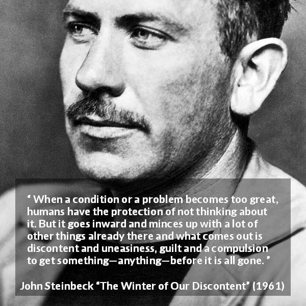 "John Steinbeck about guilt (""The Winter of Our Discontent"", 1961) - When a condition or a problem becomes too great, humans have the protection of not thinking about it. But it goes inward and minces up with a lot of other things already there and what comes out is discontent and uneasiness, guilt and a compulsion to get something—anything—before it is all gone."
