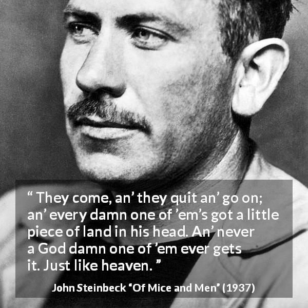 "John Steinbeck about heaven (""Of Mice and Men"", 1937) - They come, an' they quit an' go on; an' every damn one of 'em's got a little piece of land in his head. An' never a God damn one of 'em ever gets it. Just like heaven."