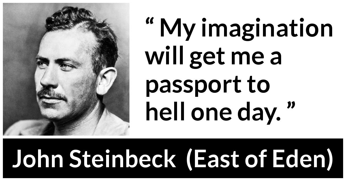 "John Steinbeck about hell (""East of Eden"", 1952) - My imagination will get me a passport to hell one day."