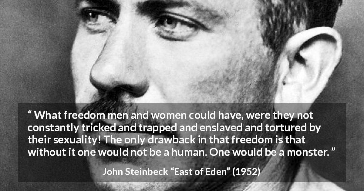 "John Steinbeck about humanity (""East of Eden"", 1952) - What freedom men and women could have, were they not constantly tricked and trapped and enslaved and tortured by their sexuality! The only drawback in that freedom is that without it one would not be a human. One would be a monster."