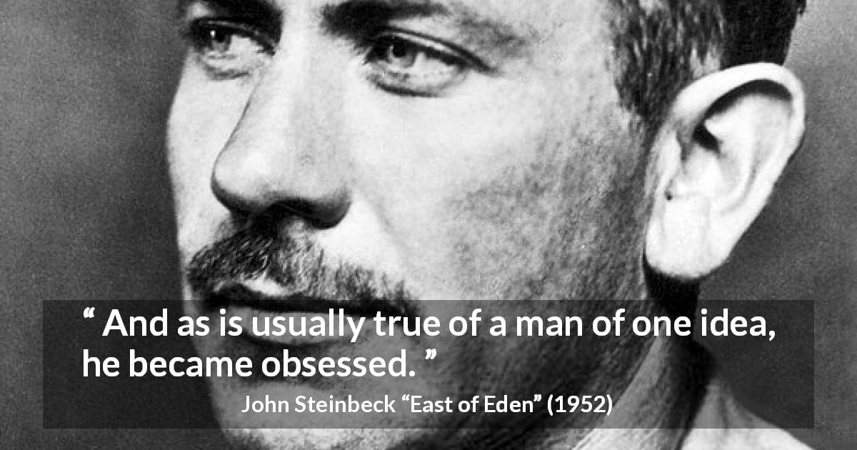 "John Steinbeck about idea (""East of Eden"", 1952) - And as is usually true of a man of one idea, he became obsessed."