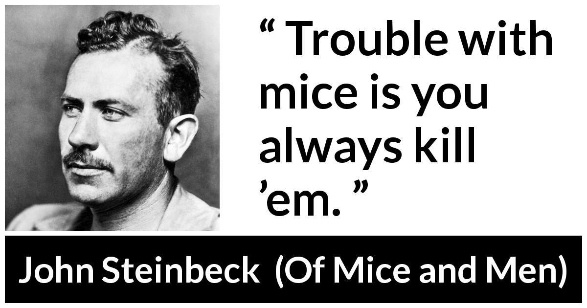 "John Steinbeck about killing (""Of Mice and Men"", 1937) - Trouble with mice is you always kill 'em."