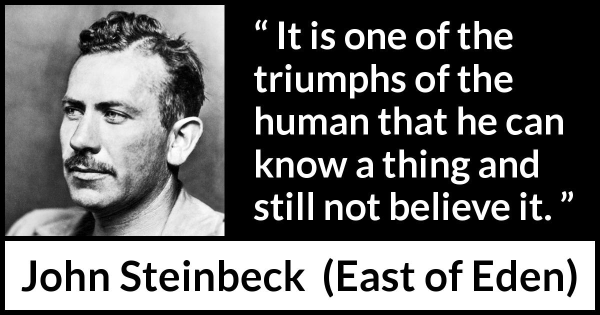 "John Steinbeck about knowledge (""East of Eden"", 1952) - It is one of the triumphs of the human that he can know a thing and still not believe it."