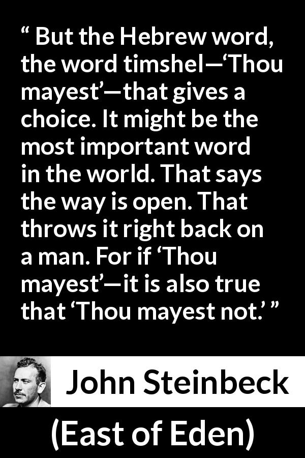 John Steinbeck quote about language from East of Eden (1952) - But the Hebrew word, the word timshel—'Thou mayest'—that gives a choice. It might be the most important word in the world. That says the way is open. That throws it right back on a man. For if 'Thou mayest'—it is also true that 'Thou mayest not.'