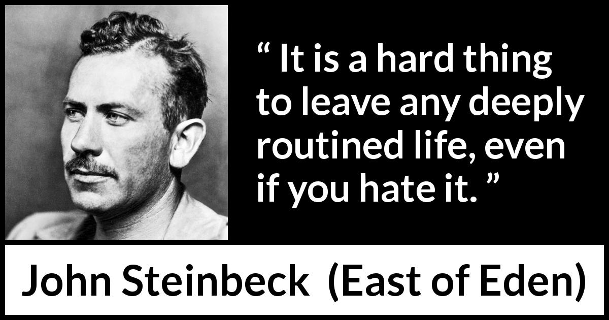John Steinbeck - East of Eden - It is a hard thing to leave any deeply routined life, even if you hate it.