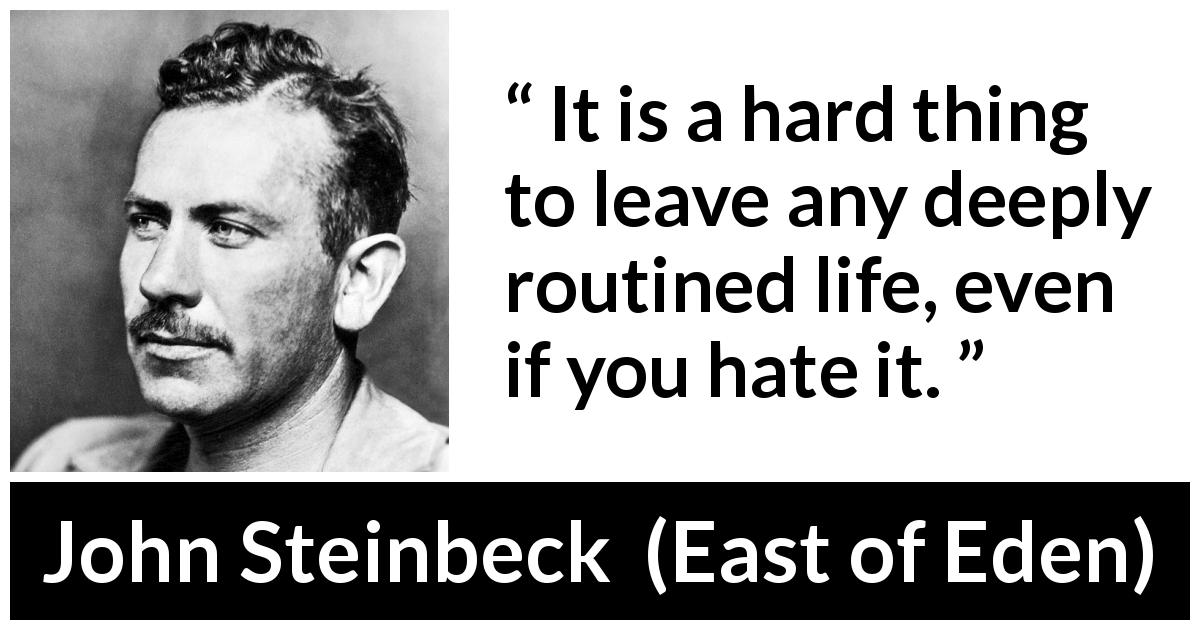 John Steinbeck quote about life from East of Eden (1952) - It is a hard thing to leave any deeply routined life, even if you hate it.