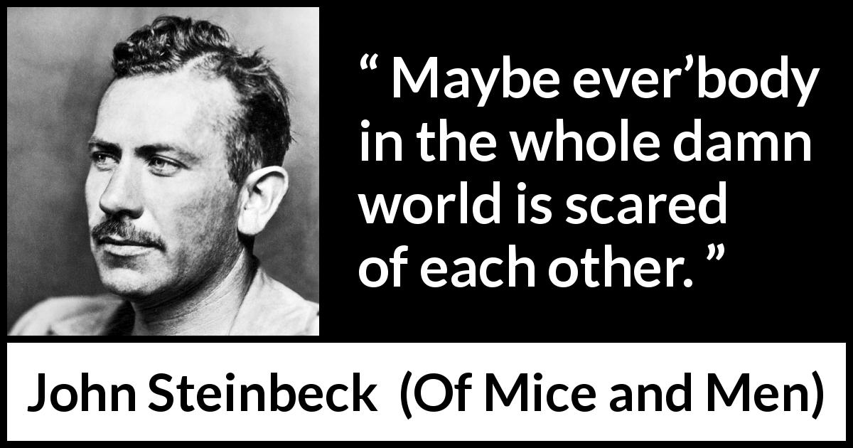 John Steinbeck quote about loneliness from Of Mice and Men (1937) - Maybe ever'body in the whole damn world is scared of each other.