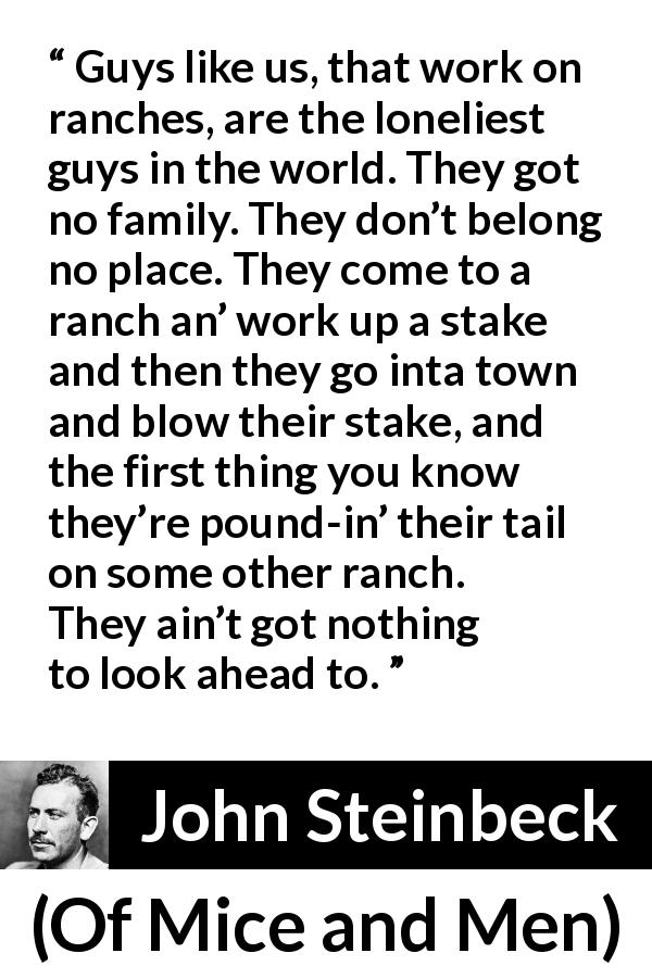 "John Steinbeck about loneliness (""Of Mice and Men"", 1937) - Guys like us, that work on ranches, are the loneliest guys in the world. They got no family. They don't belong no place. They come to a ranch an' work up a stake and then they go inta town and blow their stake, and the first thing you know they're pound-in' their tail on some other ranch. They ain't got nothing to look ahead to."