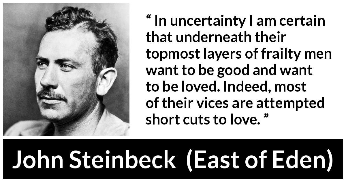 John Steinbeck quote about love from East of Eden (1952) - In uncertainty I am certain that underneath their topmost layers of frailty men want to be good and want to be loved. Indeed, most of their vices are attempted short cuts to love.