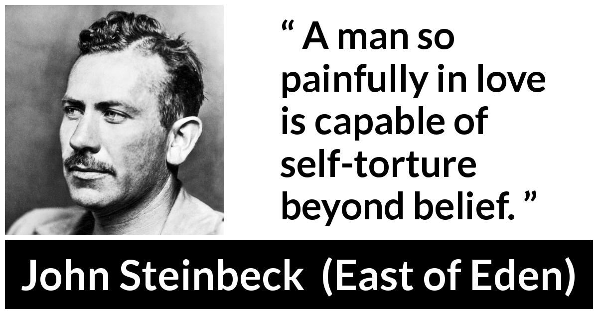 "John Steinbeck about love (""East of Eden"", 1952) - A man so painfully in love is capable of self-torture beyond belief."